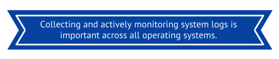 Collecting and Actively Monitoring System Logs is Important Across ALL Operating Systems!